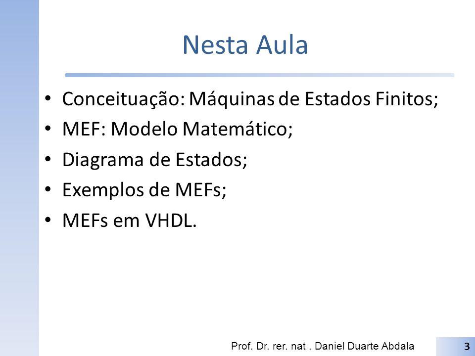 Nesta Aula Conceituação: Máquinas de Estados Finitos; MEF: Modelo Matemático; Diagrama de Estados; Exemplos de MEFs; MEFs em VHDL.