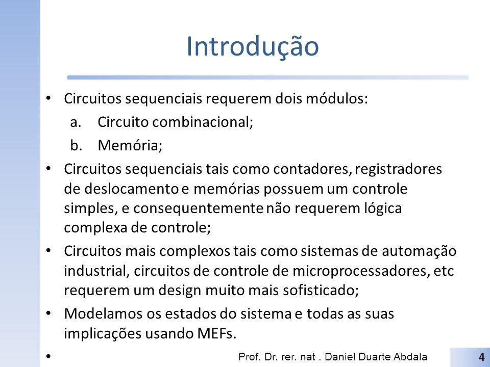 Introdução Circuitos sequenciais requerem dois módulos: a.Circuito combinacional; b.Memória; Circuitos sequenciais tais como contadores, registradores de deslocamento e memórias possuem um controle simples, e consequentemente não requerem lógica complexa de controle; Circuitos mais complexos tais como sistemas de automação industrial, circuitos de controle de microprocessadores, etc requerem um design muito mais sofisticado; Modelamos os estados do sistema e todas as suas implicações usando MEFs.