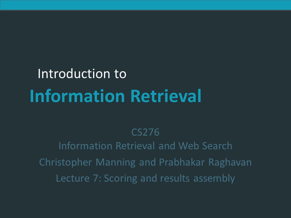 Introduction to Information Retrieval Introduction to Information Retrieval CS276 Information Retrieval and Web Search Christopher Manning and Prabhakar Raghavan Lecture 7: Scoring and results assembly