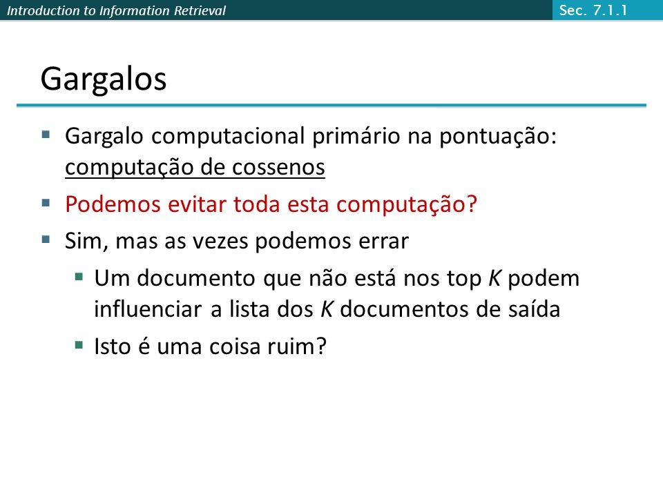 Introduction to Information Retrieval Gargalos Gargalo computacional primário na pontuação: computação de cossenos Podemos evitar toda esta computação.
