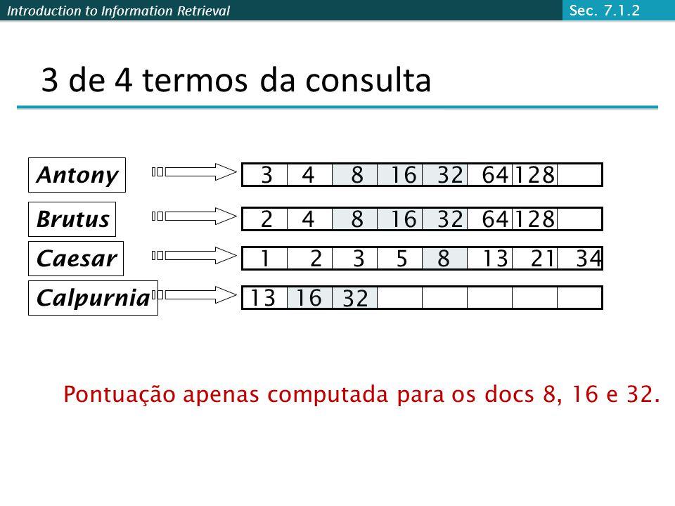 Introduction to Information Retrieval 3 de 4 termos da consulta Brutus Caesar Calpurnia 12358132134 248163264128 1316 Antony 348163264128 32 Pontuação apenas computada para os docs 8, 16 e 32.