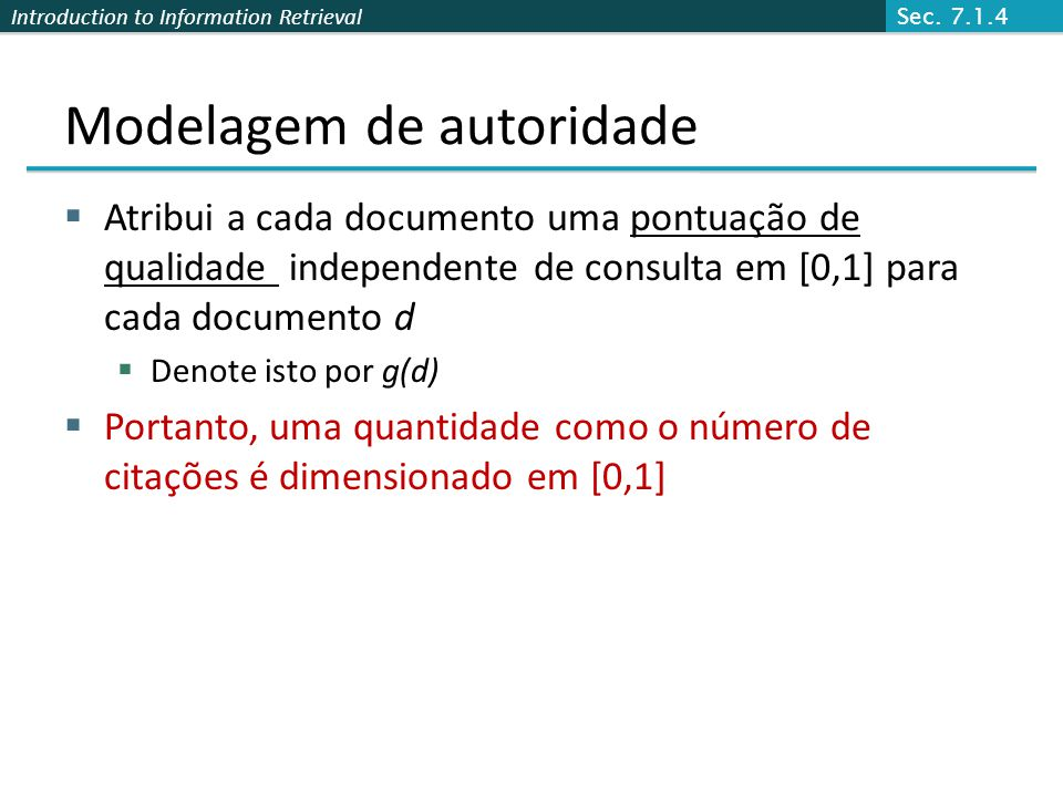Introduction to Information Retrieval Modelagem de autoridade Atribui a cada documento uma pontuação de qualidade independente de consulta em [0,1] pa