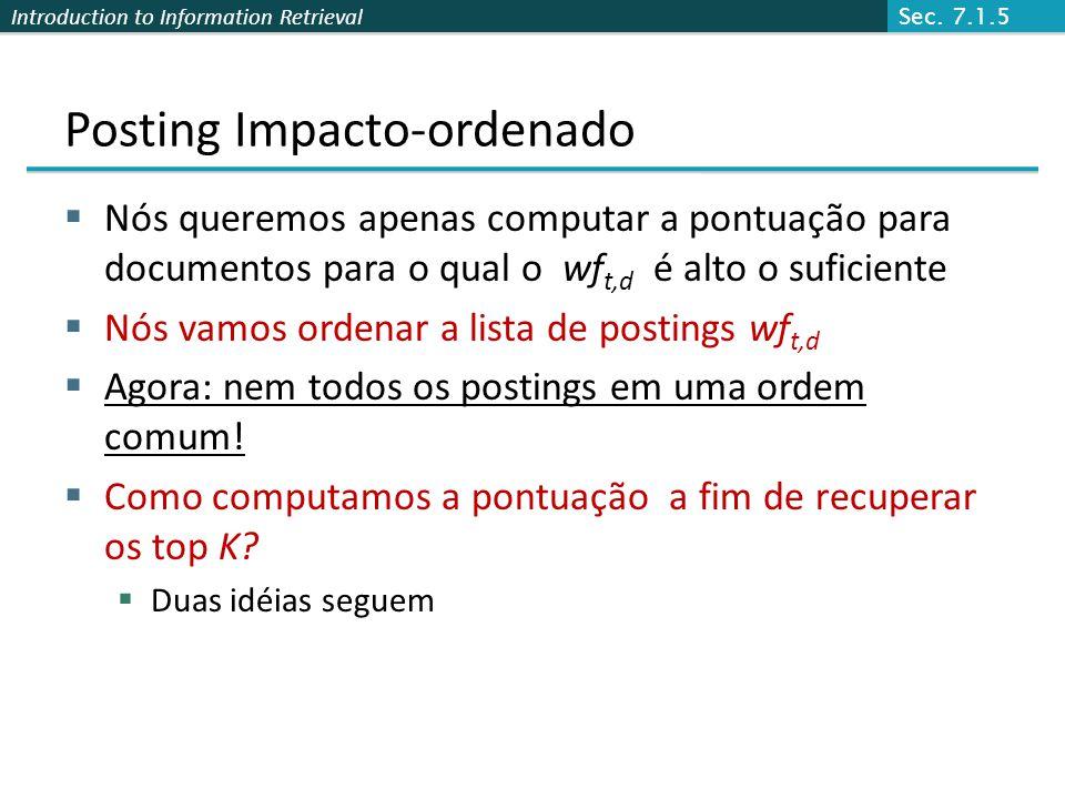 Introduction to Information Retrieval Posting Impacto-ordenado Nós queremos apenas computar a pontuação para documentos para o qual o wf t,d é alto o