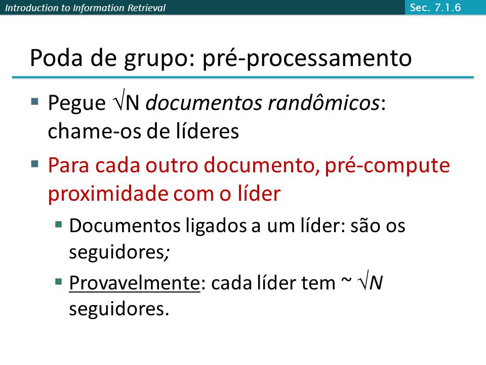 Introduction to Information Retrieval Poda de grupo: pré-processamento Pegue N documentos randômicos: chame-os de líderes Para cada outro documento, p