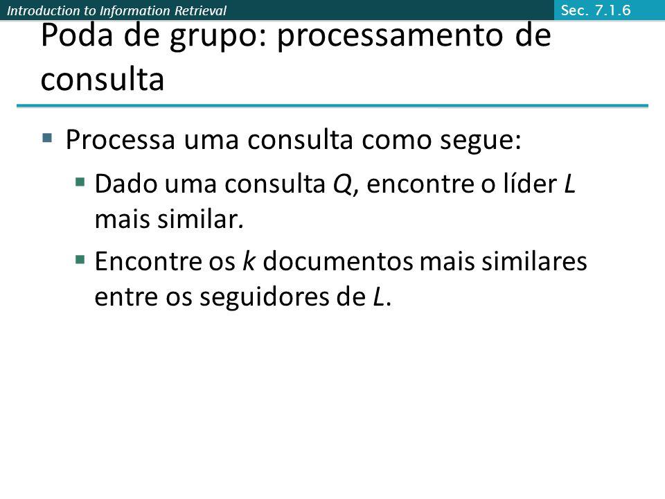 Introduction to Information Retrieval Poda de grupo: processamento de consulta Processa uma consulta como segue: Dado uma consulta Q, encontre o líder L mais similar.