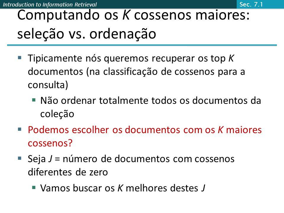 Introduction to Information Retrieval Computando os K cossenos maiores: seleção vs. ordenação Tipicamente nós queremos recuperar os top K documentos (