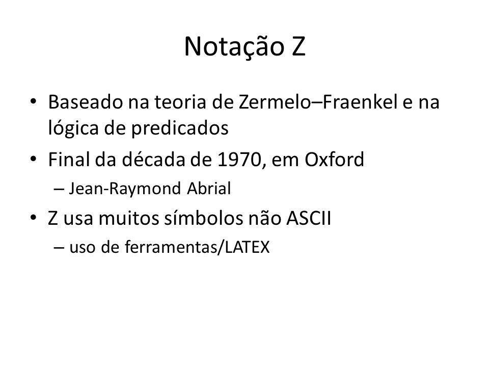 Notação Z Baseado na teoria de Zermelo–Fraenkel e na lógica de predicados Final da década de 1970, em Oxford – Jean-Raymond Abrial Z usa muitos símbol