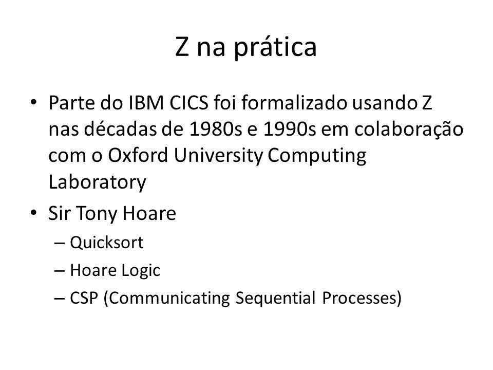 Z na prática Parte do IBM CICS foi formalizado usando Z nas décadas de 1980s e 1990s em colaboração com o Oxford University Computing Laboratory Sir T