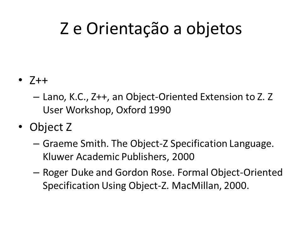 Z e Orientação a objetos Z++ – Lano, K.C., Z++, an Object-Oriented Extension to Z. Z User Workshop, Oxford 1990 Object Z – Graeme Smith. The Object-Z