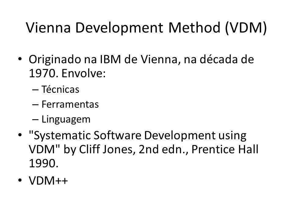 Vienna Development Method (VDM) Originado na IBM de Vienna, na década de 1970. Envolve: – Técnicas – Ferramentas – Linguagem