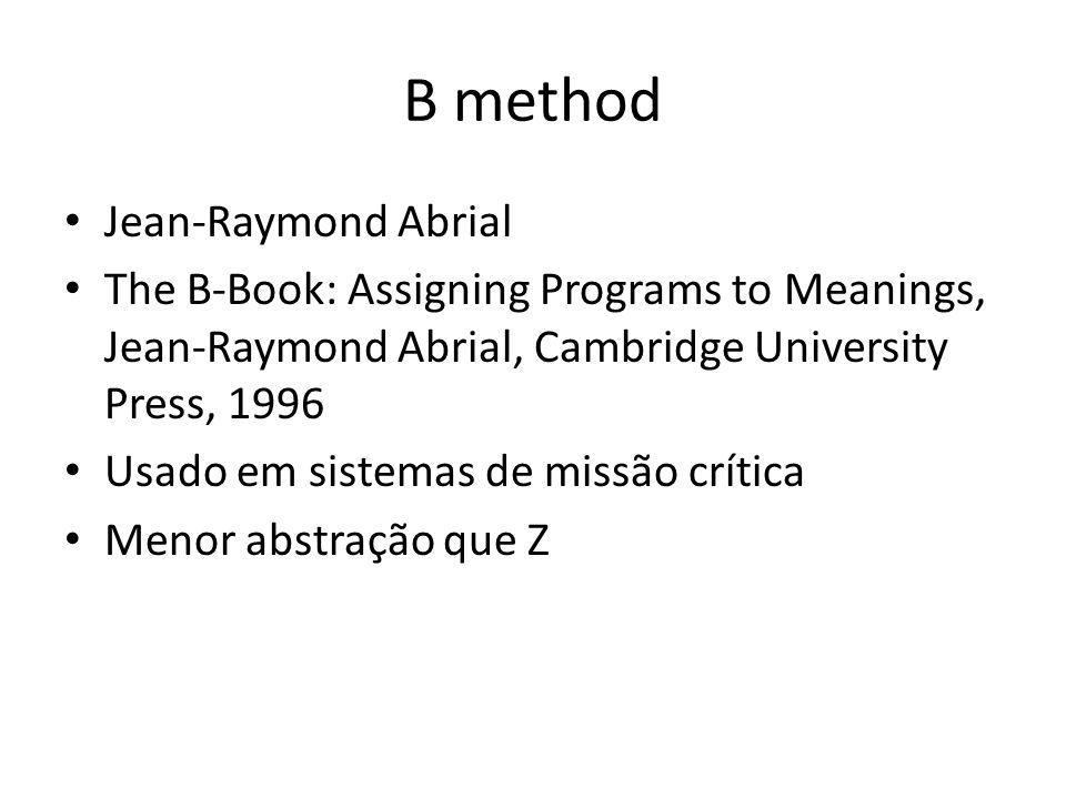 B method Jean-Raymond Abrial The B-Book: Assigning Programs to Meanings, Jean-Raymond Abrial, Cambridge University Press, 1996 Usado em sistemas de mi