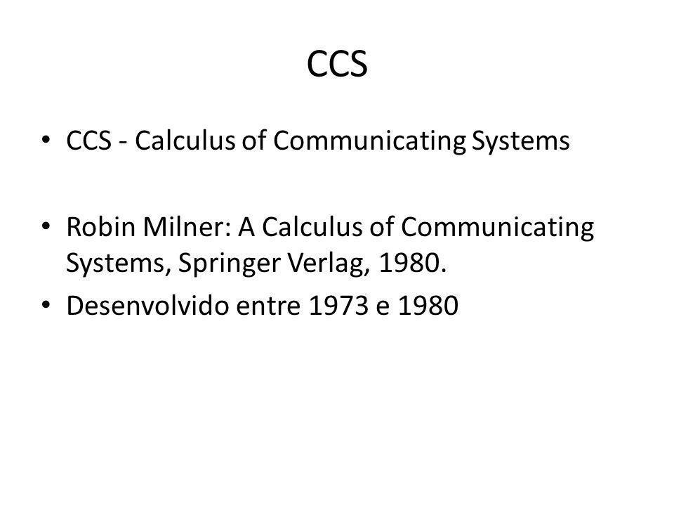 CCS CCS - Calculus of Communicating Systems Robin Milner: A Calculus of Communicating Systems, Springer Verlag, 1980. Desenvolvido entre 1973 e 1980
