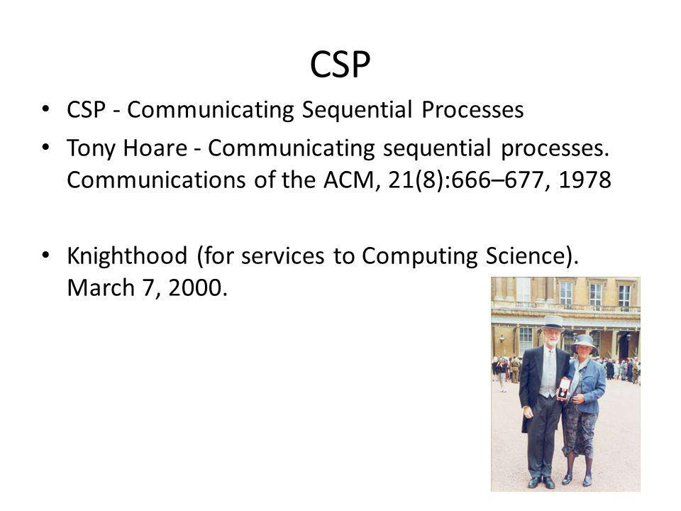 CSP CSP - Communicating Sequential Processes Tony Hoare - Communicating sequential processes. Communications of the ACM, 21(8):666–677, 1978 Knighthoo