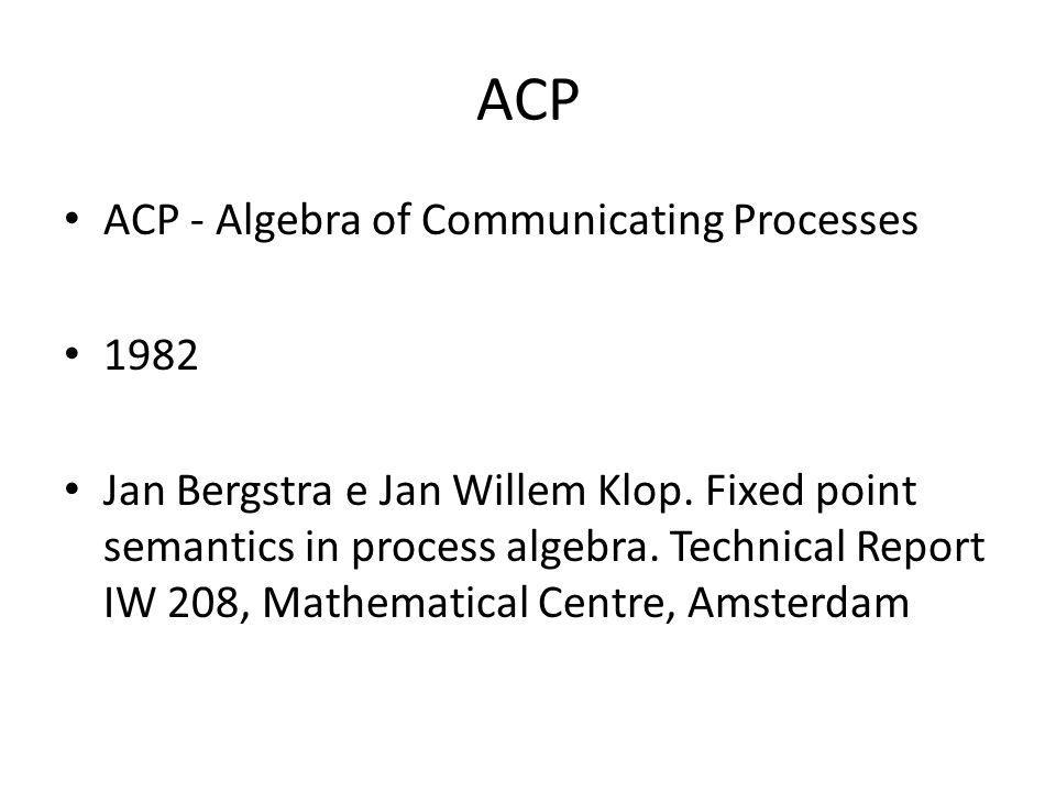 ACP ACP - Algebra of Communicating Processes 1982 Jan Bergstra e Jan Willem Klop. Fixed point semantics in process algebra. Technical Report IW 208, M