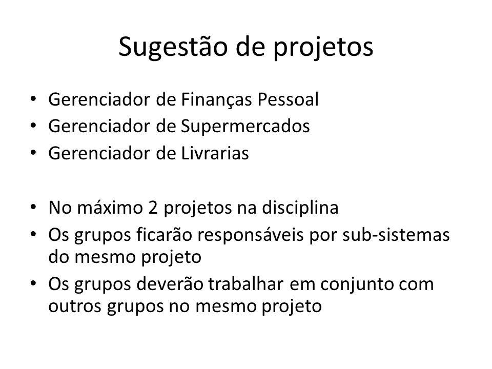 Sugestão de projetos Gerenciador de Finanças Pessoal Gerenciador de Supermercados Gerenciador de Livrarias No máximo 2 projetos na disciplina Os grupo