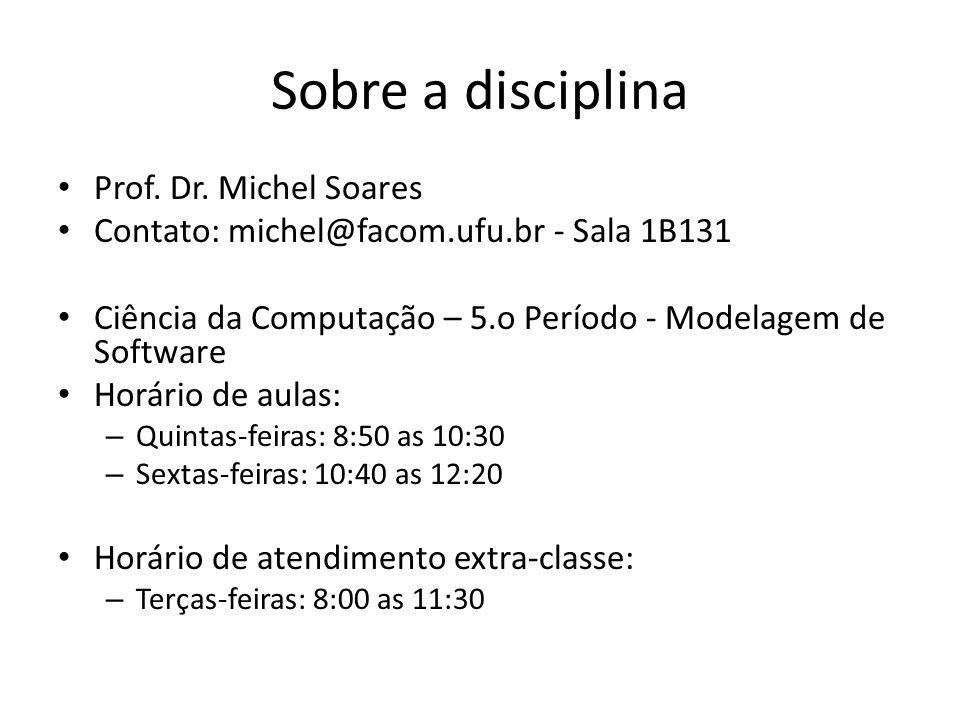 Sobre a disciplina Prof. Dr. Michel Soares Contato: michel@facom.ufu.br - Sala 1B131 Ciência da Computação – 5.o Período - Modelagem de Software Horár