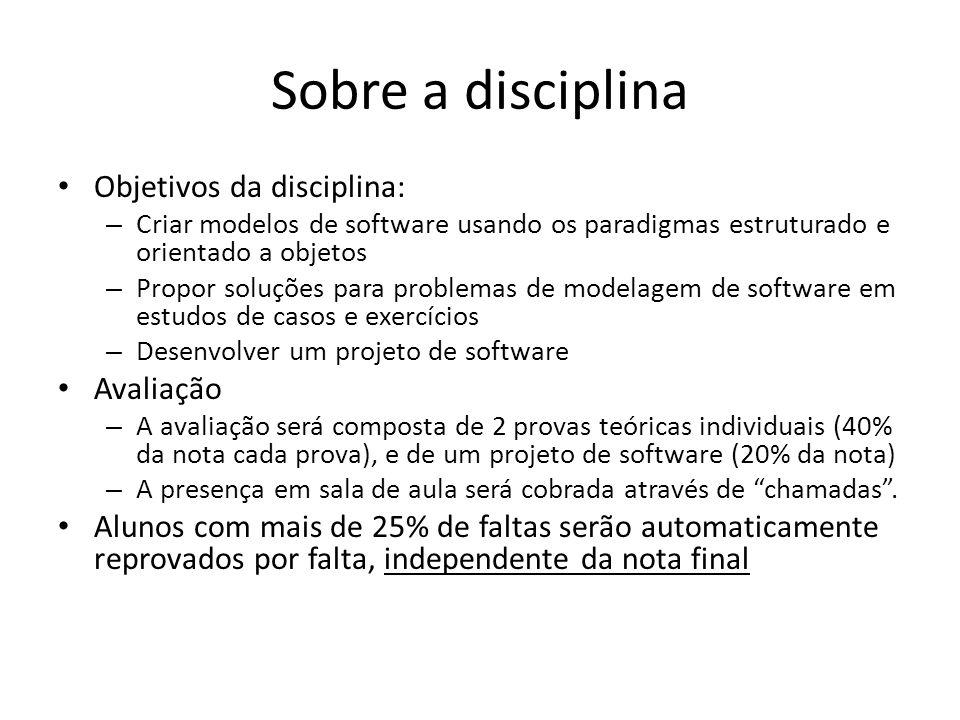Sobre a disciplina Objetivos da disciplina: – Criar modelos de software usando os paradigmas estruturado e orientado a objetos – Propor soluções para