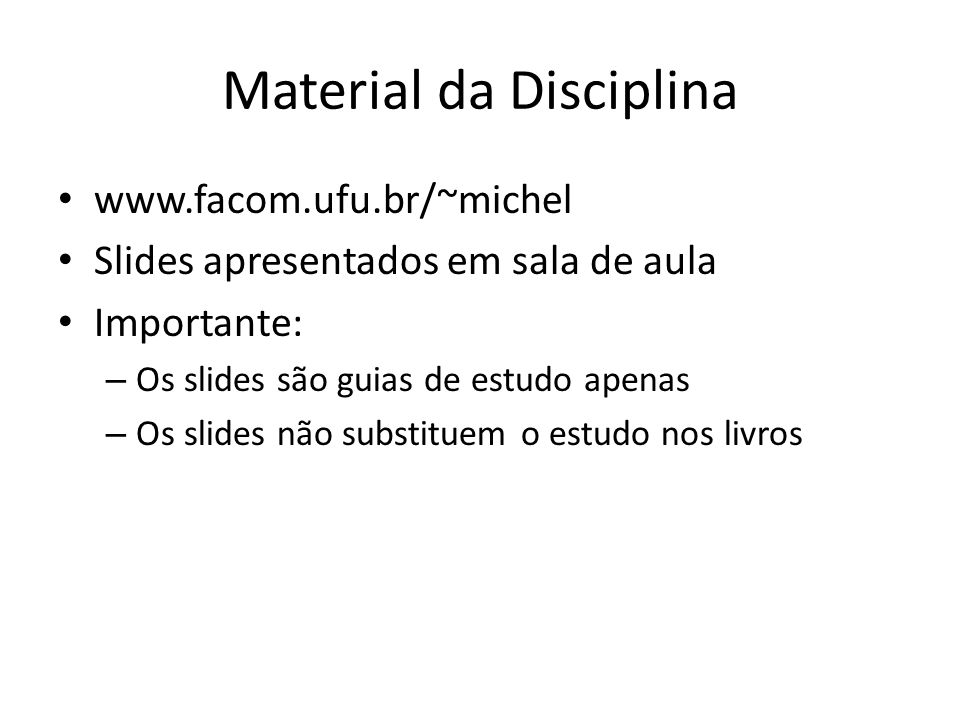 Material da Disciplina www.facom.ufu.br/~michel Slides apresentados em sala de aula Importante: – Os slides são guias de estudo apenas – Os slides não