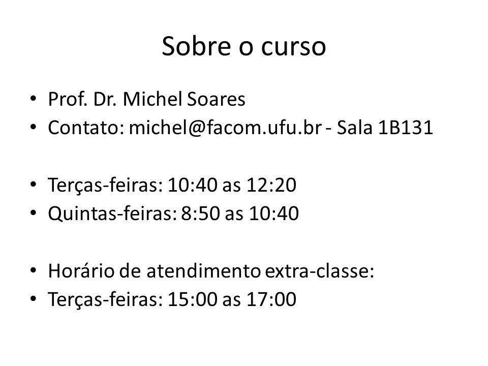 Sobre o curso Prof. Dr. Michel Soares Contato: michel@facom.ufu.br - Sala 1B131 Terças-feiras: 10:40 as 12:20 Quintas-feiras: 8:50 as 10:40 Horário de