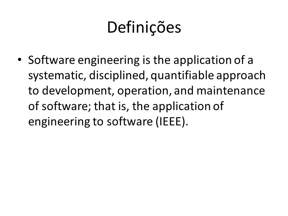 Definições Software engineering is the application of a systematic, disciplined, quantifiable approach to development, operation, and maintenance of software; that is, the application of engineering to software (IEEE).