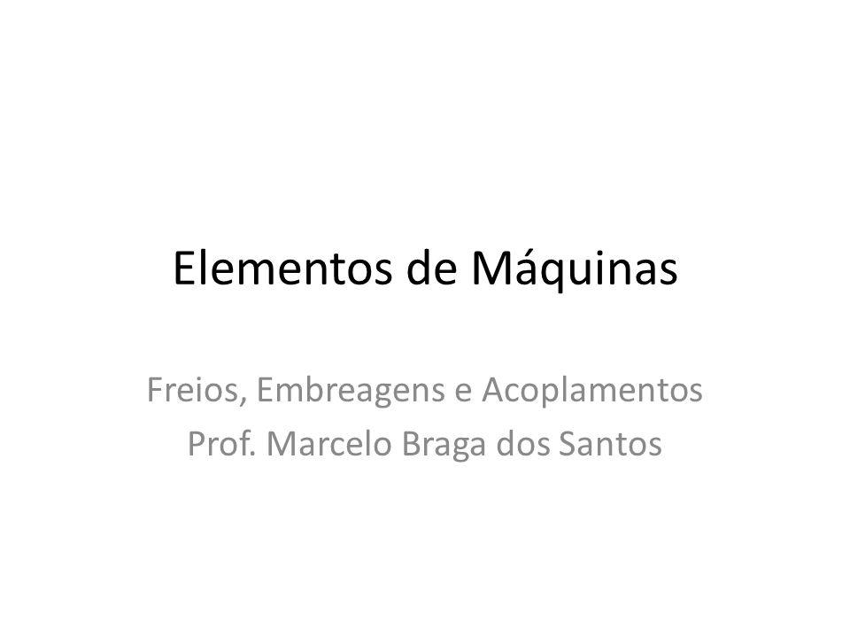 Elementos de Máquinas Freios, Embreagens e Acoplamentos Prof. Marcelo Braga dos Santos