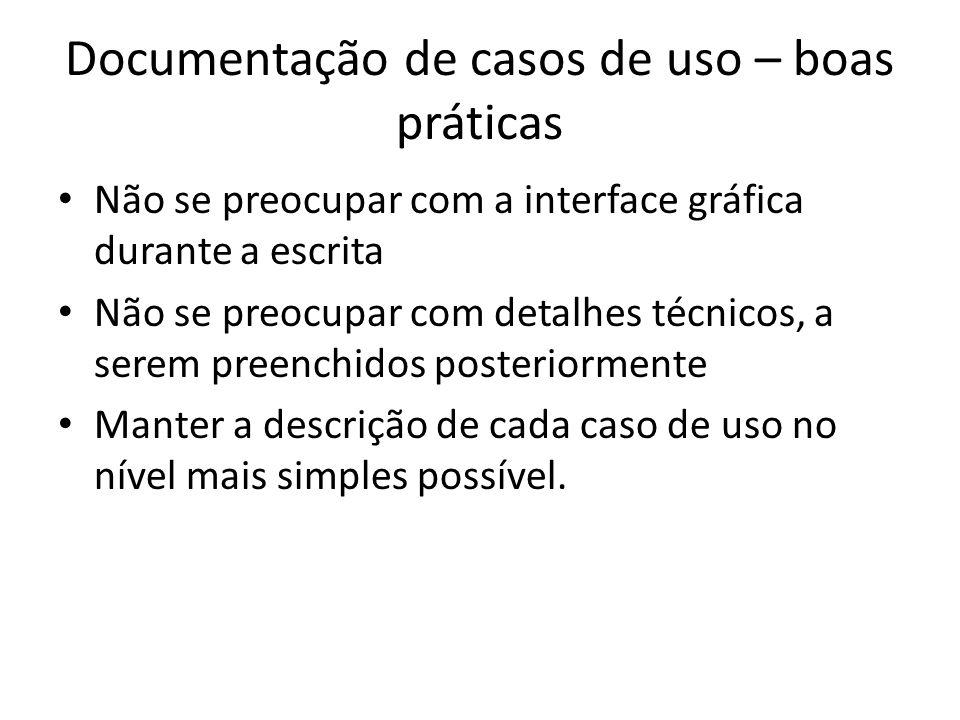 Documentação de casos de uso – boas práticas Não se preocupar com a interface gráfica durante a escrita Não se preocupar com detalhes técnicos, a serem preenchidos posteriormente Manter a descrição de cada caso de uso no nível mais simples possível.