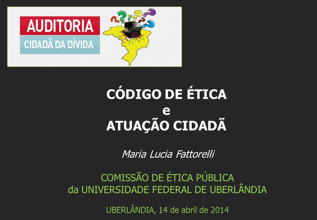 Maria Lucia Fattorelli COMISSÃO DE ÉTICA PÚBLICA da UNIVERSIDADE FEDERAL DE UBERLÂNDIA UBERLÂNDIA, 14 de abril de 2014 CÓDIGO DE ÉTICA e ATUAÇÃO CIDAD