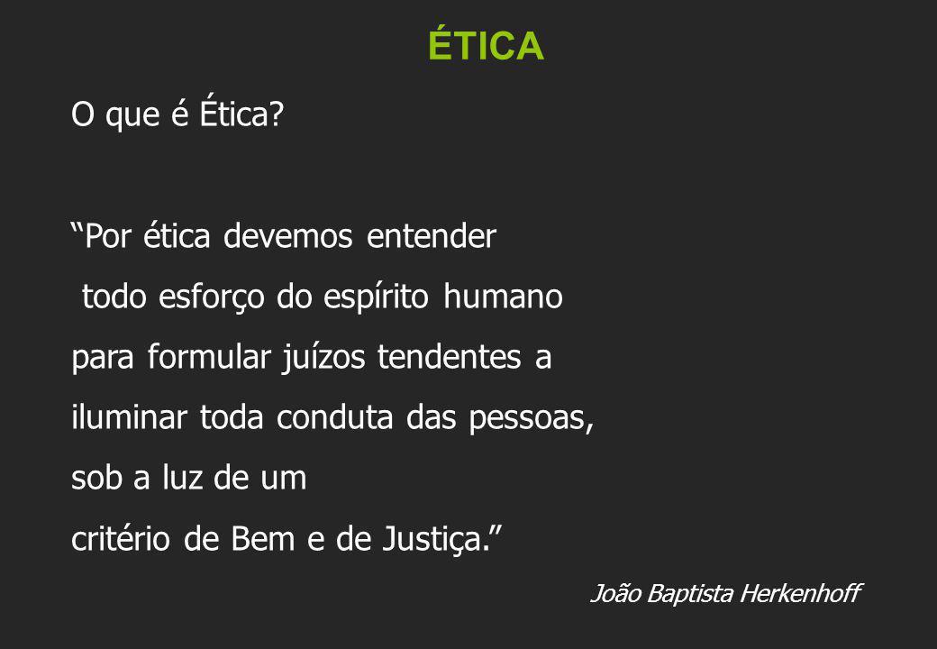 ÉTICA O que é Ética? Por ética devemos entender todo esforço do espírito humano para formular juízos tendentes a iluminar toda conduta das pessoas, so