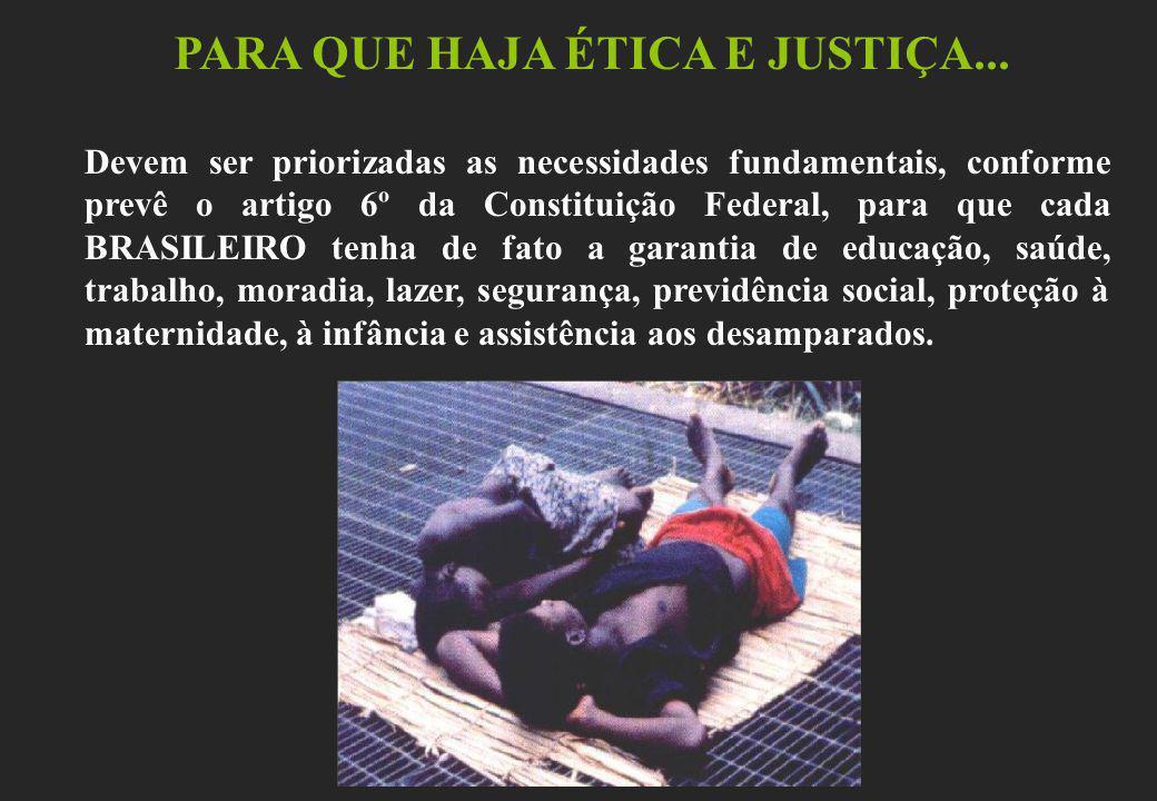 PARA QUE HAJA ÉTICA E JUSTIÇA... Devem ser priorizadas as necessidades fundamentais, conforme prevê o artigo 6º da Constituição Federal, para que cada