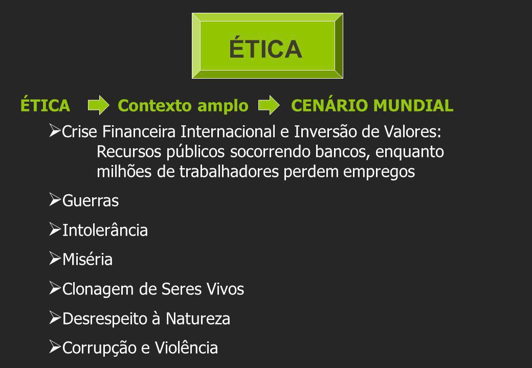 ÉTICA ÉTICA Contexto amplo CENÁRIO MUNDIAL Crise Financeira Internacional e Inversão de Valores: Recursos públicos socorrendo bancos, enquanto milhões