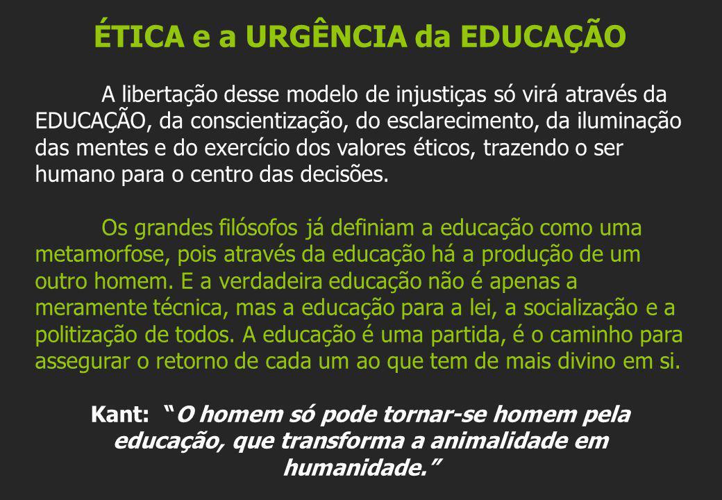 ÉTICA e a URGÊNCIA da EDUCAÇÃO A libertação desse modelo de injustiças só virá através da EDUCAÇÃO, da conscientização, do esclarecimento, da iluminaç
