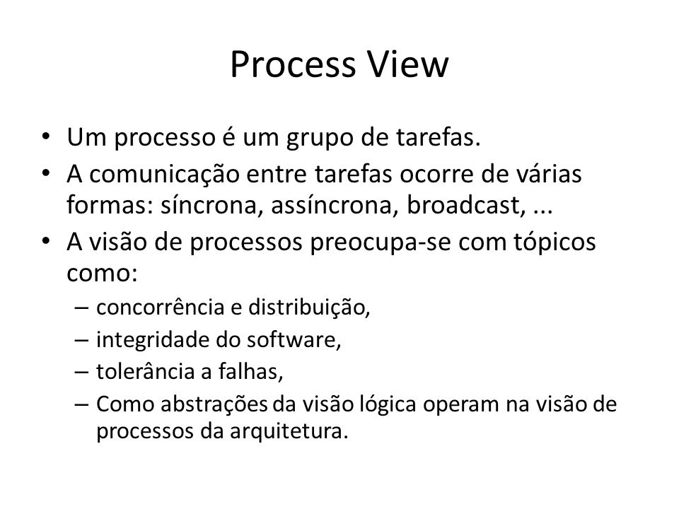 Process View Um processo é um grupo de tarefas. A comunicação entre tarefas ocorre de várias formas: síncrona, assíncrona, broadcast,... A visão de pr