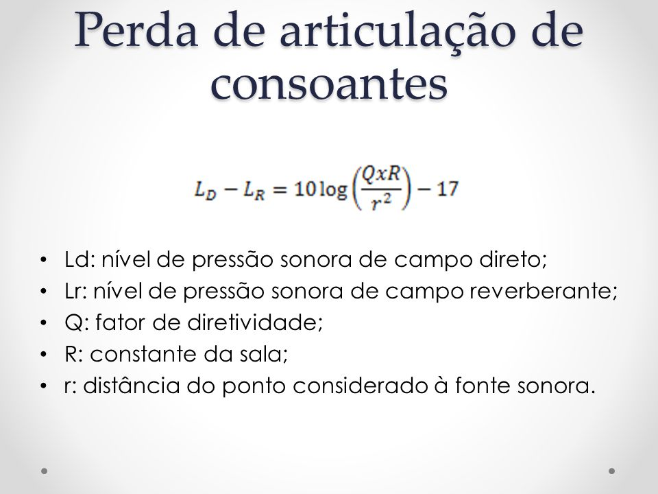 Perda de articulação de consoantes Ld: nível de pressão sonora de campo direto; Lr: nível de pressão sonora de campo reverberante; Q: fator de diretividade; R: constante da sala; r: distância do ponto considerado à fonte sonora.
