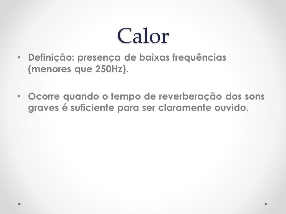 Calor Definição: presença de baixas frequências (menores que 250Hz). Ocorre quando o tempo de reverberação dos sons graves é suficiente para ser clara