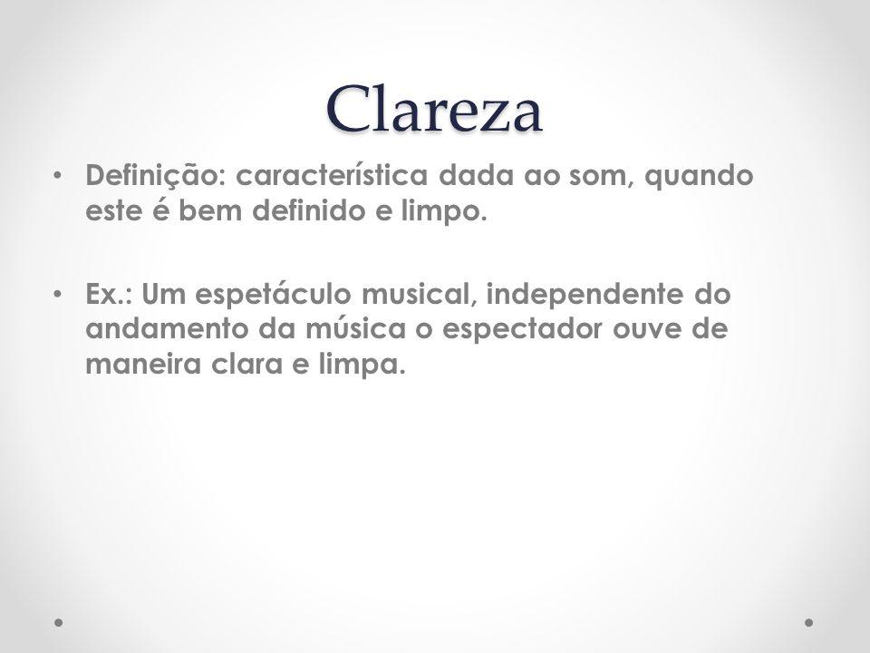 Clareza Definição: característica dada ao som, quando este é bem definido e limpo. Ex.: Um espetáculo musical, independente do andamento da música o e
