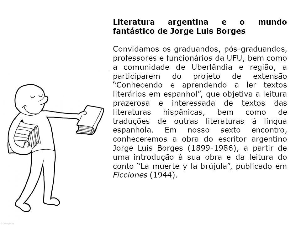 Literatura argentina e o mundo fantástico de Jorge Luis Borges Convidamos os graduandos, pós-graduandos, professores e funcionários da UFU, bem como a