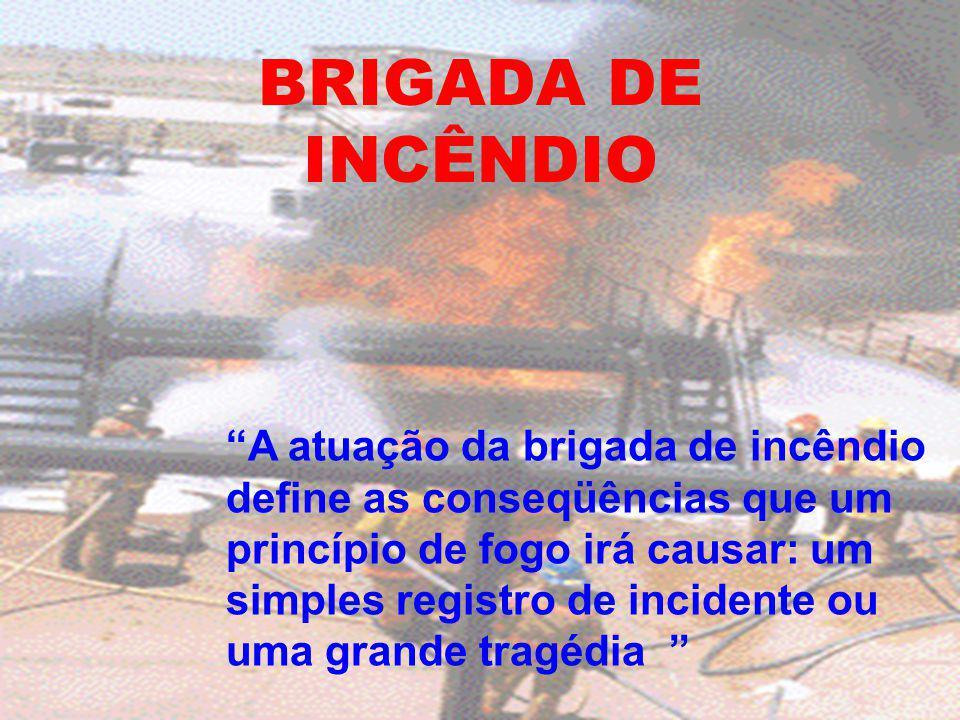 BRIGADA DE INCÊNDIO A atuação da brigada de incêndio define as conseqüências que um princípio de fogo irá causar: um simples registro de incidente ou