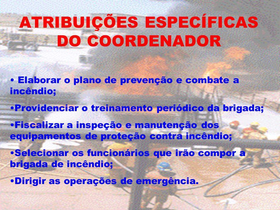 ATRIBUIÇÕES ESPECÍFICAS DO COORDENADOR Elaborar o plano de prevenção e combate a incêndio; Providenciar o treinamento periódico da brigada; Fiscalizar