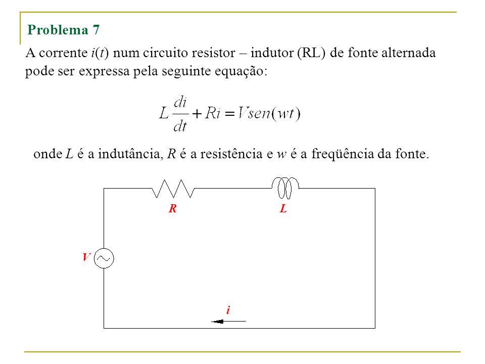 Problema 7 A corrente i(t) num circuito resistor – indutor (RL) de fonte alternada pode ser expressa pela seguinte equação: onde L é a indutância, R é