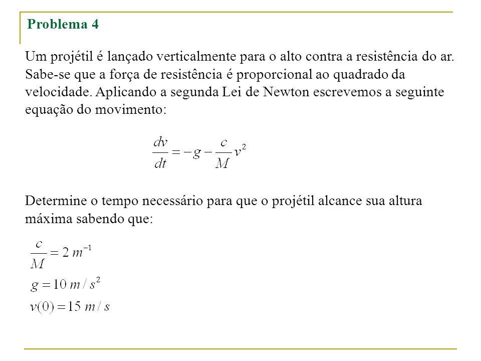 Problema 4 Um projétil é lançado verticalmente para o alto contra a resistência do ar. Sabe-se que a força de resistência é proporcional ao quadrado d