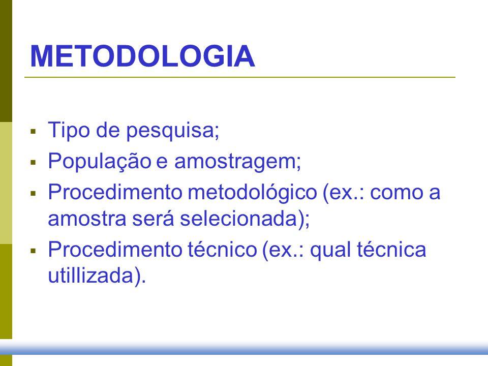 METODOLOGIA Tipo de pesquisa; População e amostragem; Procedimento metodológico (ex.: como a amostra será selecionada); Procedimento técnico (ex.: qua