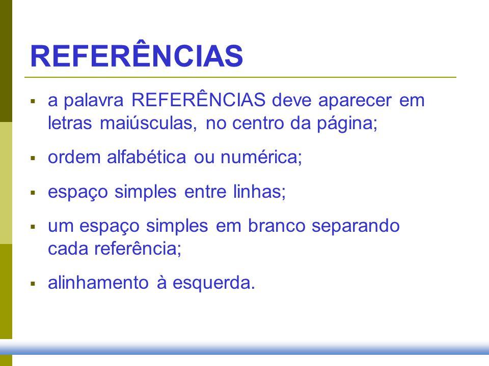 REFERÊNCIAS a palavra REFERÊNCIAS deve aparecer em letras maiúsculas, no centro da página; ordem alfabética ou numérica; espaço simples entre linhas;