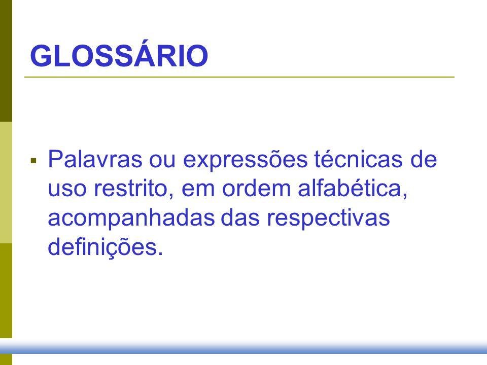 GLOSSÁRIO Palavras ou expressões técnicas de uso restrito, em ordem alfabética, acompanhadas das respectivas definições.