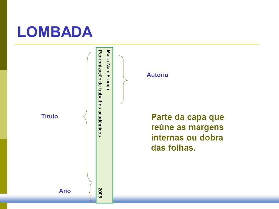Parte da capa que reúne as margens internas ou dobra das folhas. Maira Nani França Padronização de trabalhos acadêmicos 2005 LOMBADA Autoria Título An
