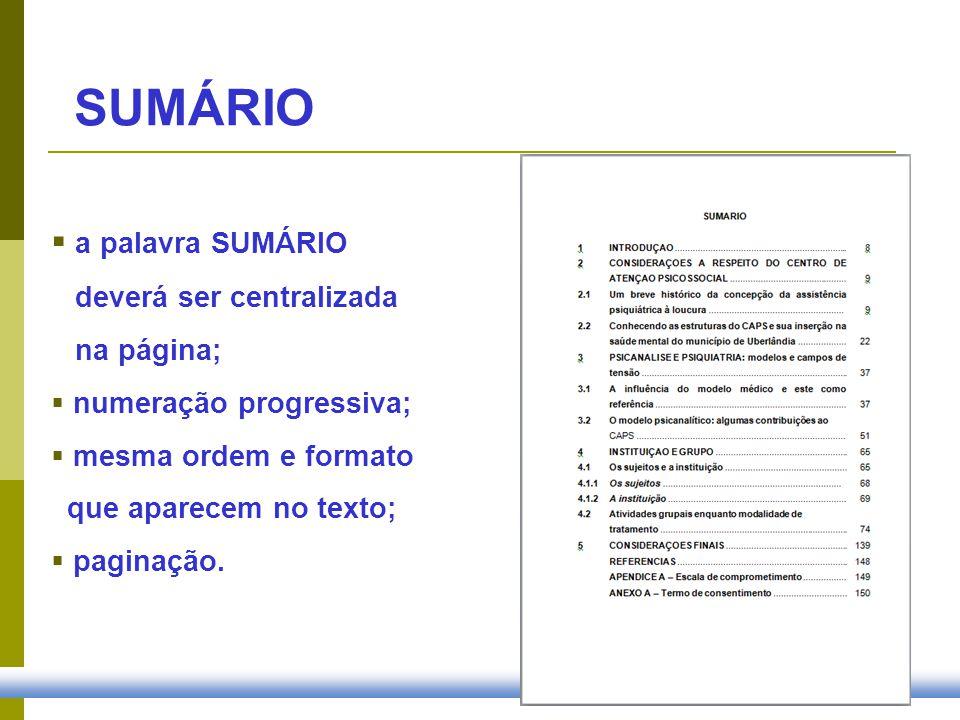 SUMÁRIO a palavra SUMÁRIO deverá ser centralizada na página; numeração progressiva; mesma ordem e formato que aparecem no texto; paginação.