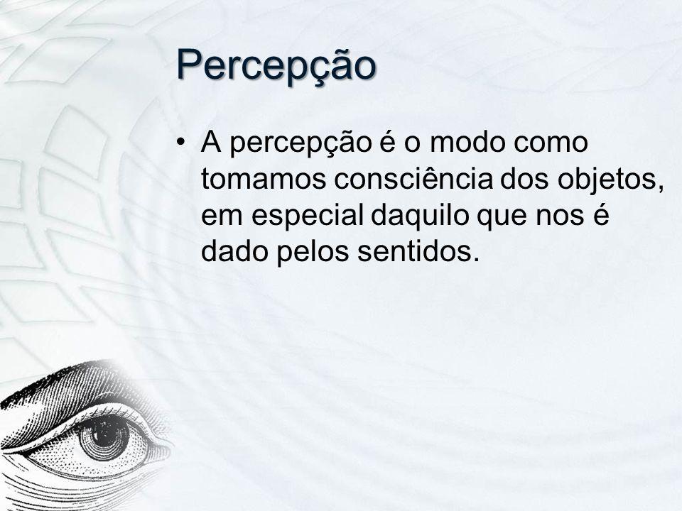 Percepção A percepção é o modo como tomamos consciência dos objetos, em especial daquilo que nos é dado pelos sentidos.