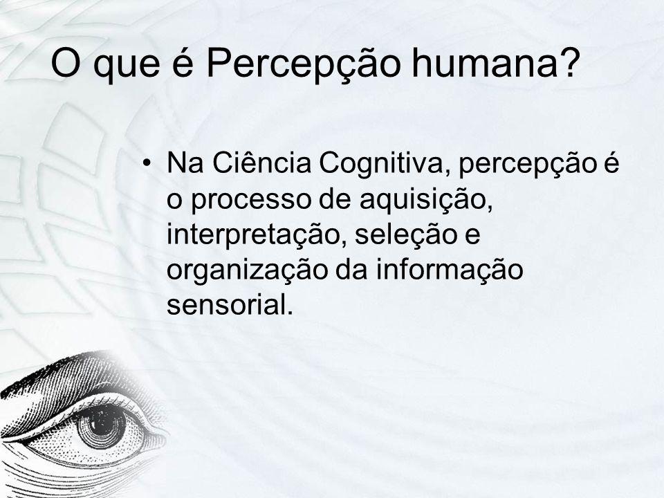 O que é Percepção humana? Na Ciência Cognitiva, percepção é o processo de aquisição, interpretação, seleção e organização da informação sensorial.
