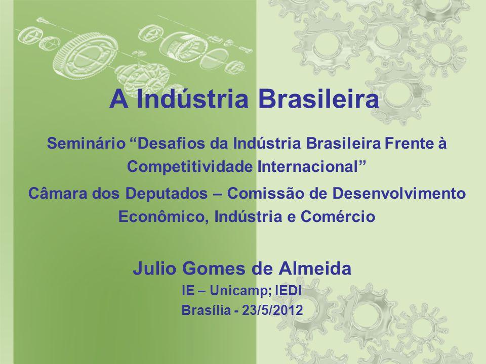 A Indústria Brasileira Julio Gomes de Almeida IE – Unicamp; IEDI Brasília - 23/5/2012 Seminário Desafios da Indústria Brasileira Frente à Competitividade Internacional Câmara dos Deputados – Comissão de Desenvolvimento Econômico, Indústria e Comércio