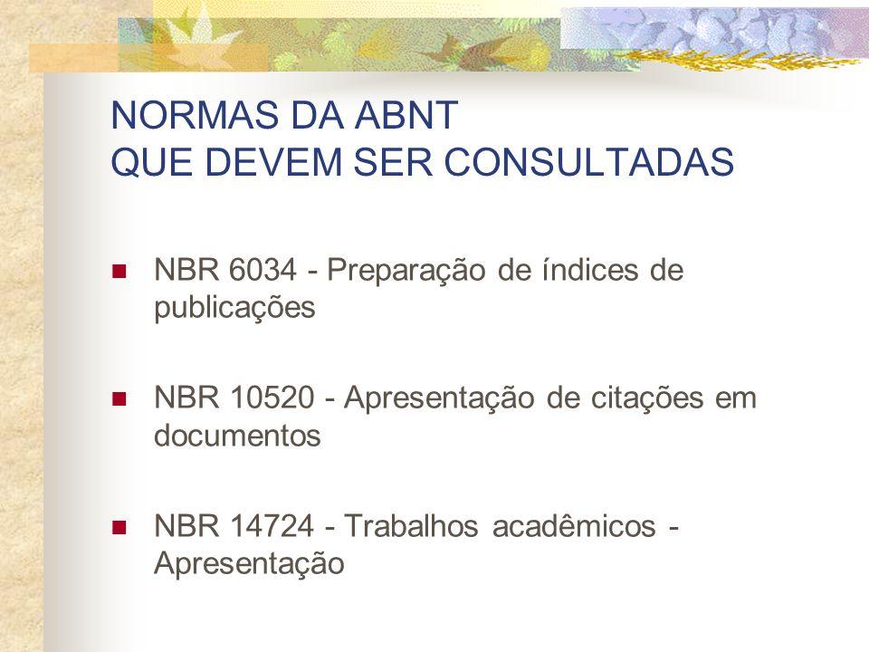 NORMAS DA ABNT QUE DEVEM SER CONSULTADAS NBR 6034 - Preparação de índices de publicações NBR 10520 - Apresentação de citações em documentos NBR 14724 - Trabalhos acadêmicos - Apresentação