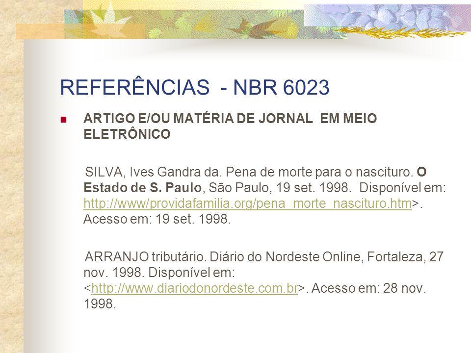 REFERÊNCIAS - NBR 6023 ARTIGO E/OU MATÉRIA DE JORNAL EM MEIO ELETRÔNICO SILVA, Ives Gandra da. Pena de morte para o nascituro. O Estado de S. Paulo, S
